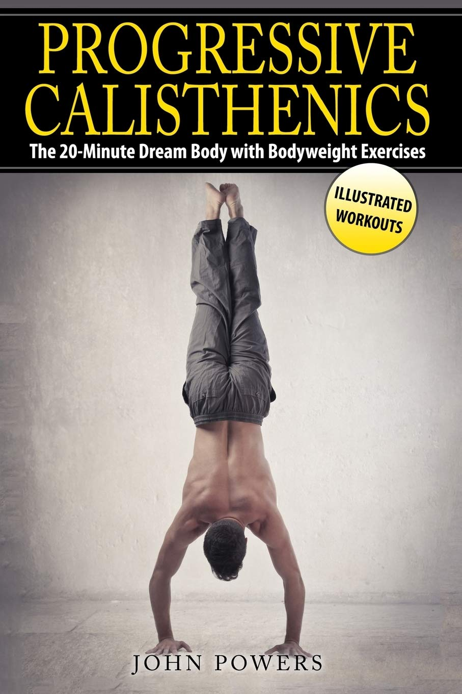 Progressive Calisthenics The 20 Minute Dream Body With Bodyweight Exercises Bodyweight Exercises In Black White Powers John 9781520161358 Amazon Com Books
