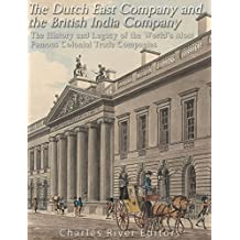The Dutch East India Company and British East India Company: The History and Legacy of the World's Most Famous Colonial Trade Companies