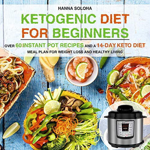 Ketogenic Diet for Beginners: Over 60 Instant Pot Recipes and a 14-Day Keto Diet Meal Plan for Weight Loss and Healthy Living by Hanna Soloha