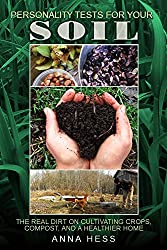 Personality Tests For Your Soil: The Real Dirt on Cultivating Crops, Compost, and a Healthier Home (The Ultimate Guide to Soil Book 1)