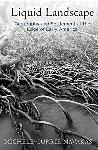 Liquid Landscape: Geography and Settlement at the Edge of Early America (Early American Studies)