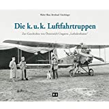 """Die k. u. k. Luftfahrtruppen: Zur Geschichte von Österreich-Ungarns """"Luftakrobaten"""""""