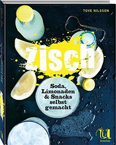Zisch!: Soda, Limonaden & Snacks selbst gemacht