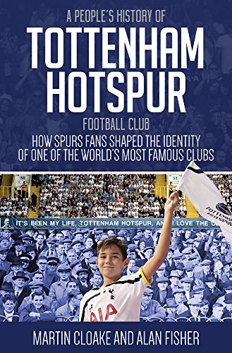 A People's History of Tottenham Hotspur Football Club: How Spurs Fans Shaped the Identity of One of the World?s Most Famous Clubs