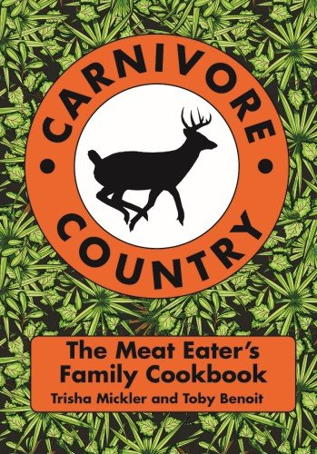 Carnivore Country: The Meat Eater's Family Cookbook by Trisha Mickler, Toby Benoit