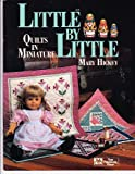 Little by Little : Quilts in Miniature, Hickey, Mary, 0943574498