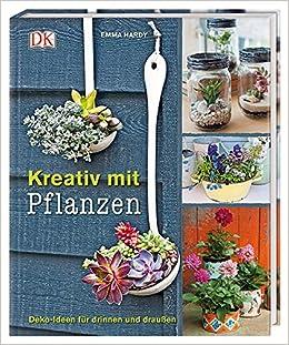 Kreativ Mit Pflanzen: Deko Ideen Für Drinnen Und Draußen: Amazon.de: Emma  Hardy: Bücher