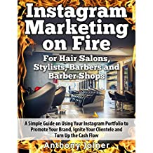 Instagram Marketing On Fire For Hair Salons, Stylists, Barbers and Barber Shops: A Smart Guide to Using Your Instagram Portfolio to Promote Your Brand, Ignite Your Clientele and Turn Up the Cash Flow