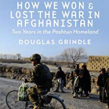 How We Won and Lost the War in Afghanistan: Two Years in the Pashtun Homeland Audiobook by Douglas Grindle Narrated by Peter Lerman