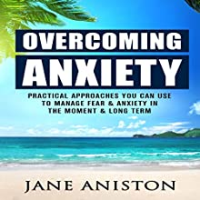 Overcoming Anxiety: Practical Approaches You Can Use to Manage Fear & Anxiety in the Moment & Long Term Audiobook by Jane Aniston Narrated by Stefani Nelson