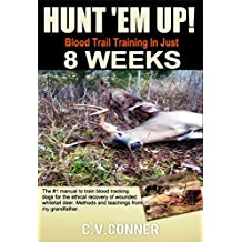 HUNT 'EM UP!: The Ultimate Guide to Train Your Dog Blood Trail Training in 8 Weeks (Hunters Edge Book 1)