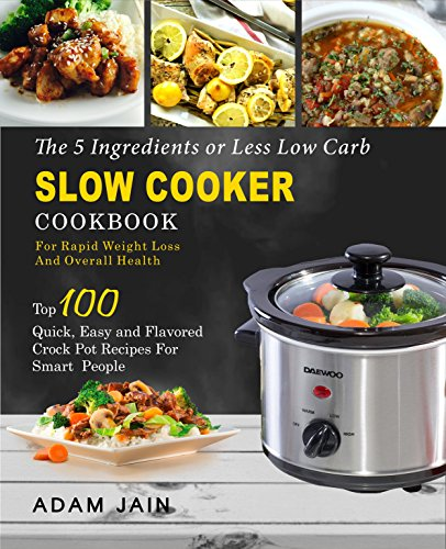 The 5 Ingredients or LessLow Carb Slow Cooker Cookbook:For Rapid Weight Loss And Overall Health- Top 100 Quick, Easy and Flavored Crock Pot Recipes for Smart People( Ketogenic Keto Atkins Diet)