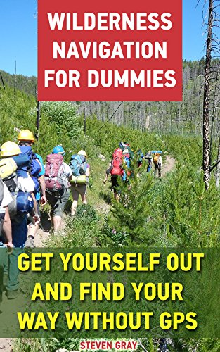 Wilderness Navigation For Dummies: Get Yourself Out And Find Your Way Without GPS: (How to Navigate in the Wilderness) (Survival Guide) by [Gray, Steven]