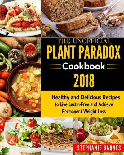 The Unofficial Plant Paradox Cookbook 2018: Healthy and Delicious Recipes to Live Lectin-Free and Achieve Permanent Weight Loss by Stephanie Barnes