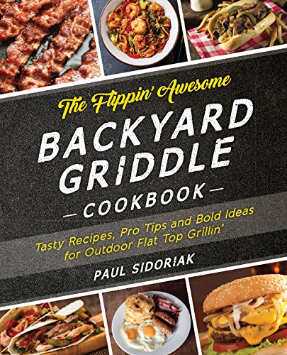 The Flippin' Awesome Backyard Griddle Cookbook: Tasty Recipes, Pro Tips and Bold Ideas for Outdoor Flat Top Grillin' by Paul Sidoriak
