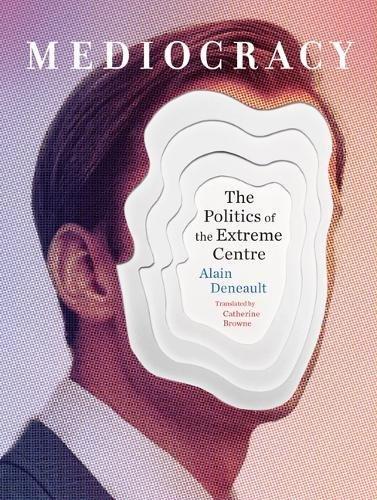Mediocracy: The Politics of the Extreme Centre por Alain Deneault