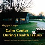 Calm Center During Health Issues: Hypnosis for those facing serious health challenges | Maggie Staiger