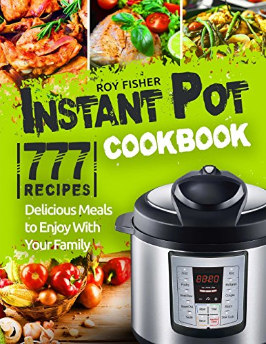 Instant Pot Cookbook: 777 Instant Pot Recipes. Delicious Meals to Enjoy With Your Family by Roy Fisher