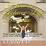 How to Achieve Life Success: The Inspiring Guide on How to Live the Life of Your Dreams | David R