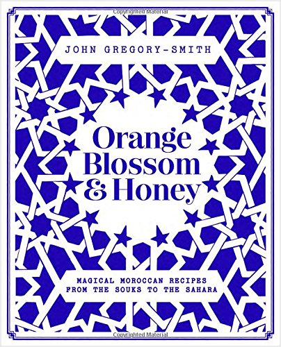 Orange Blossom & Honey: Magical Moroccan recipes from the Souks to the Sahara by John Gregory-Smith