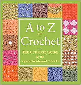 A To Z Of Crochet The Ultimate Guide For The Beginner To Advanced