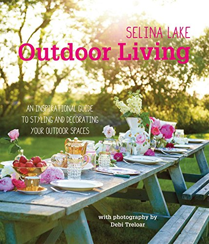 Selina Lake Outdoor Living: An inspirational guide to styling and decorating your outdoor spaces (Your Outdoor Space)