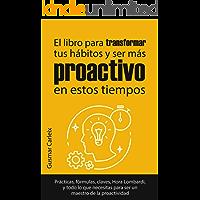 El libro para transformar tus hábitos y ser más proactivo en estos tiempos Prácticas, fórmulas, claves, Hora Lombardi, y todo lo que necesitas para ser ... Cambia tu vida (Éxito y Proactividad nº 1)