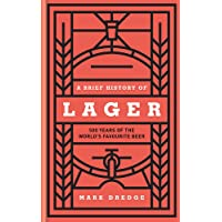 A Brief History of Lager: A Brief History of 500 Years of the World's Favourite Beer