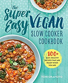 The Super Easy Vegan Slow Cooker Cookbook: 100 Easy, Healthy Recipes That Are Ready When You Are by [Okamoto, Toni]