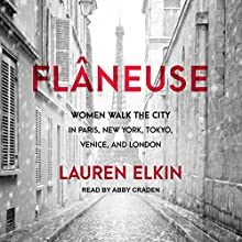 Flâneuse: Women Walk the City in Paris, New York, Tokyo, Venice, and London Audiobook by Lauren Elkin Narrated by Abby Craden