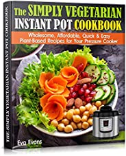 THE SIMPLY VEGETARIAN INSTANT POT COOKBOOK: Wholesome, Affordable, Quick & Easy Plant-Based Recipes for Yo