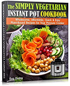 THE SIMPLY VEGETARIAN INSTANT POT COOKBOOK: Wholesome, Affordable, Quick & Easy Plant-Based Recipes for Your Pressure Cooker (HEALTH, DIETS & WEIGHT LOSS) by Eva Evans