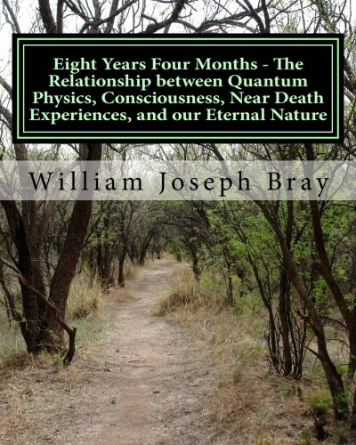 Eight Years Four Months - The Relationship between Quantum Physics, Consciousness, Near Death Experiences, and our Etern