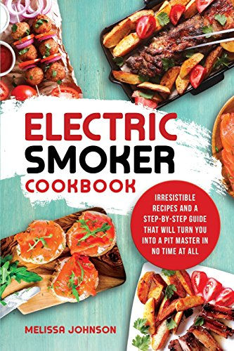 Electric Smoker Cookbook Irresistible Recipes and a Step-By-Step Guide that Will Turn You into a Pit Master in No Time at All [Johnson, Melissa] (Tapa Blanda)