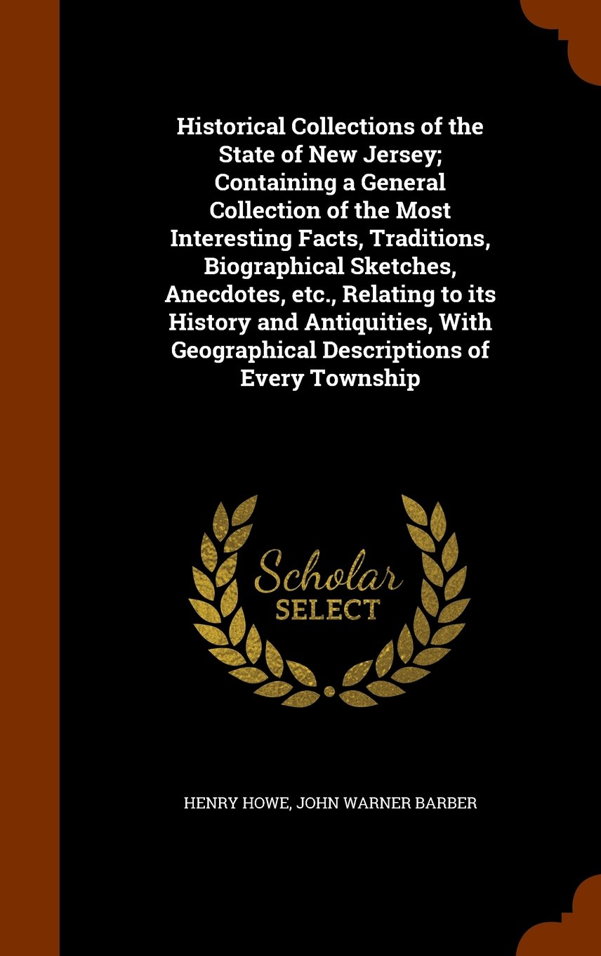 Read Online Historical Collections of the State of New Jersey; Containing a General Collection of the Most Interesting Facts, Traditions, Biographical Sketches, ... Geographical Descriptions of Every Township PDF