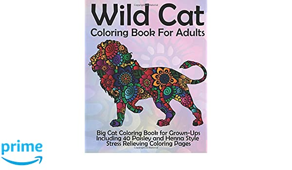 Amazon Wild Cat Coloring Book For Adults Big Grown Ups Including 40 Paisley And Henna Style Stress Relieving Pages