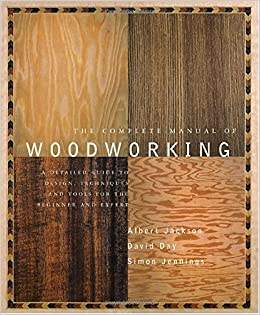 The Complete Manual of Woodworking: A Detailed Guide to Design, Techniques, and Tools for the Beginner and Expert: Albert Jackson, David Day: 9780679766117: ...