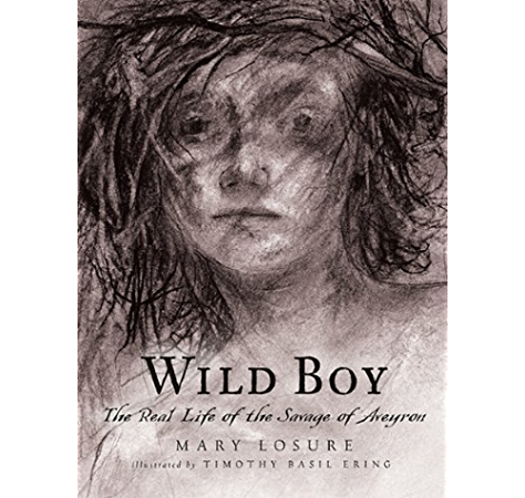 Wild Boy The Real Life Of The Savage Of Aveyron Kindle Edition By Losure Mary Ering Timothy Basil Children Kindle Ebooks Amazon Com