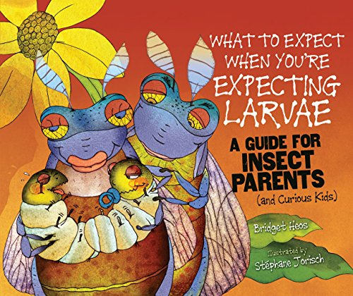 What to Expect When You're Expecting Larvae: A Guide for Insect Parents (and Curious Kids) (Expecting Animal Babies)