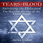 Tears of Blood: Surviving the Holocaust, the Horrible History of the Third Reich | Aaron Cohen