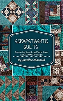 ScrapStashtic Quilts: Organizing Your Scrap Fabric Stash and ACTUALLY USING IT by [Macbeth, Janellea]