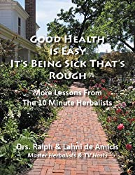 Good Health is Easy, It's Being Sick that's Rough! (The 10 Minute Herbalist Book 2)