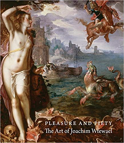 The Art of Joachim Wtewael Pleasure and Piety