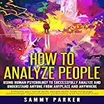 How to Analyze People: Using Human Psychology to Successfully Understand Anyone from Anyplace and Anywhere | Sammy Parker
