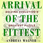 Arrival of the Fittest: Solving Evolution's Greatest Puzzle | Andreas Wagner