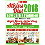 The New Atkins Diet 2018 Low Carb Revolution The Absolute Best Super Quick, Super Easy, Super Delicious Zero & Low Carb Recipes Cookbook Collection