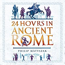 24 Hours in Ancient Rome Audiobook by Philip Matyszak Narrated by John Telfer