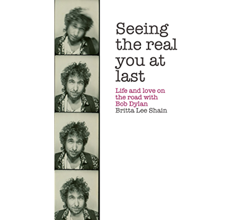 Amazon Com Seeing The Real You At Last Life And Love On The Road With Bob Dylan Ebook Shain Britta Lee Kindle Store
