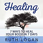 Healing: 7 Ways to Heal Your Body in 7 Days (With Only Your Mind) | Ruth Logan