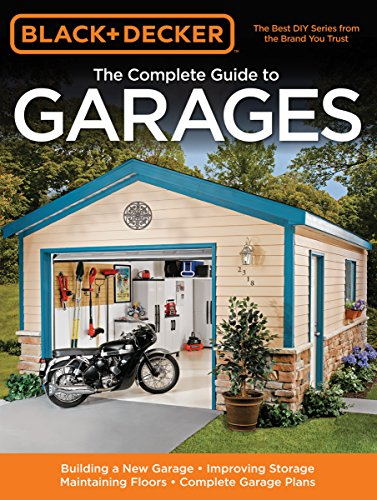 Black & Decker The Complete Guide to Garages: Includes: Building a New Garage, Repairing & Replacing Doors & Windows, Improving Storage, Maintaining ... Garage Plans (Black & Decker Complete Guide)